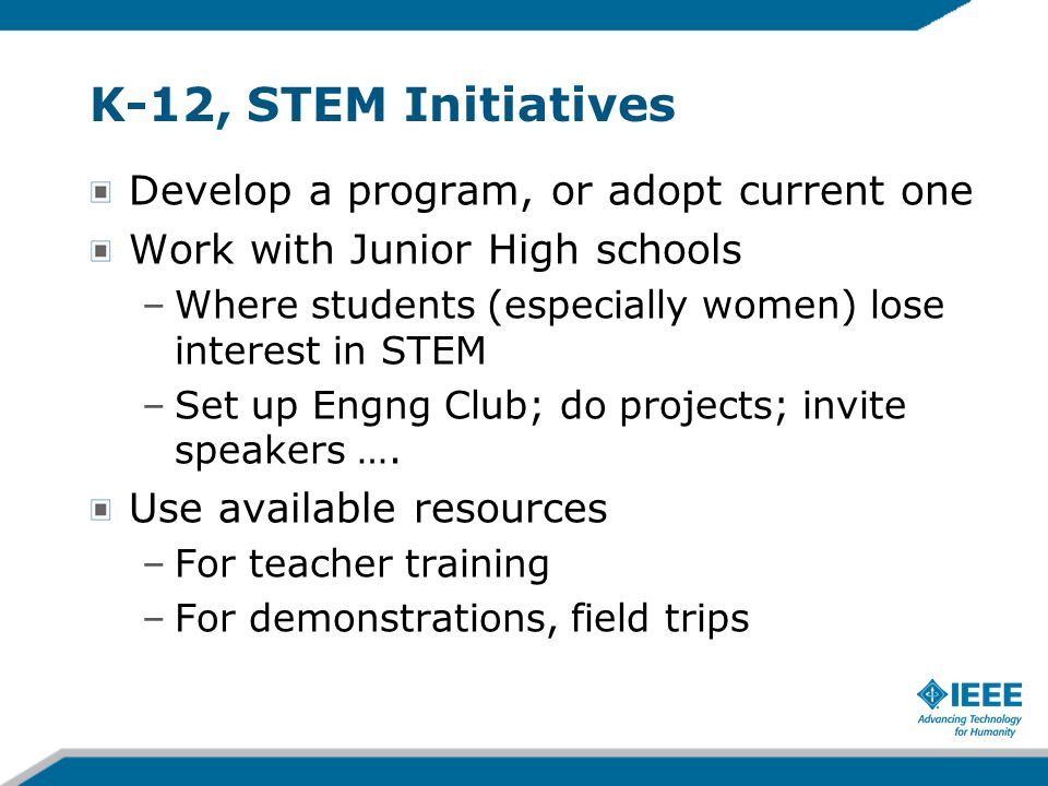 K-12, STEM Initiatives Develop a program, or adopt current one Work with Junior High schools –Where students (especially women) lose interest in STEM