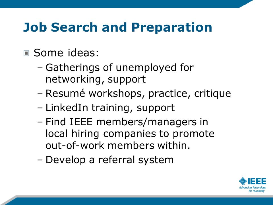 Job Search and Preparation Some ideas: –Gatherings of unemployed for networking, support –Resumé workshops, practice, critique –LinkedIn training, support –Find IEEE members/managers in local hiring companies to promote out-of-work members within.