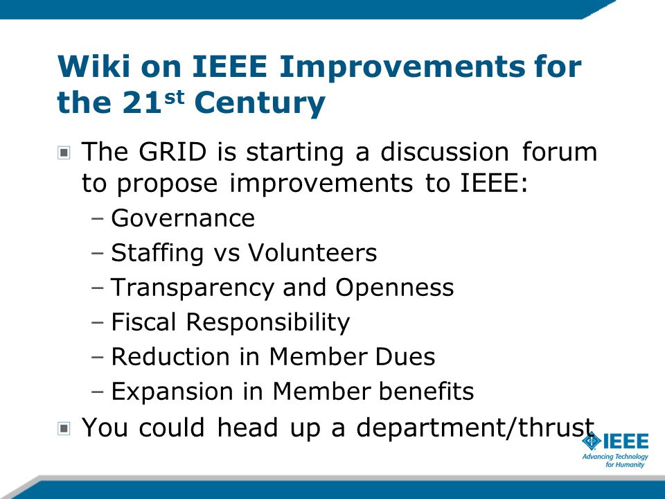 Wiki on IEEE Improvements for the 21 st Century The GRID is starting a discussion forum to propose improvements to IEEE: –Governance –Staffing vs Volu