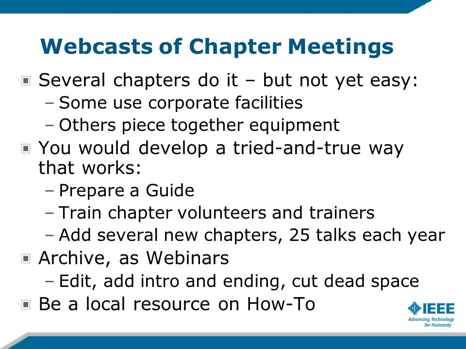 Webcasts of Chapter Meetings Several chapters do it – but not yet easy: –Some use corporate facilities –Others piece together equipment You would deve
