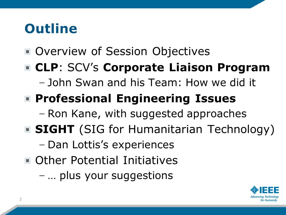 Outline Overview of Session Objectives CLP: SCV's Corporate Liaison Program –John Swan and his Team: How we did it Professional Engineering Issues –Ron Kane, with suggested approaches SIGHT (SIG for Humanitarian Technology) –Dan Lottis's experiences Other Potential Initiatives –… plus your suggestions 2