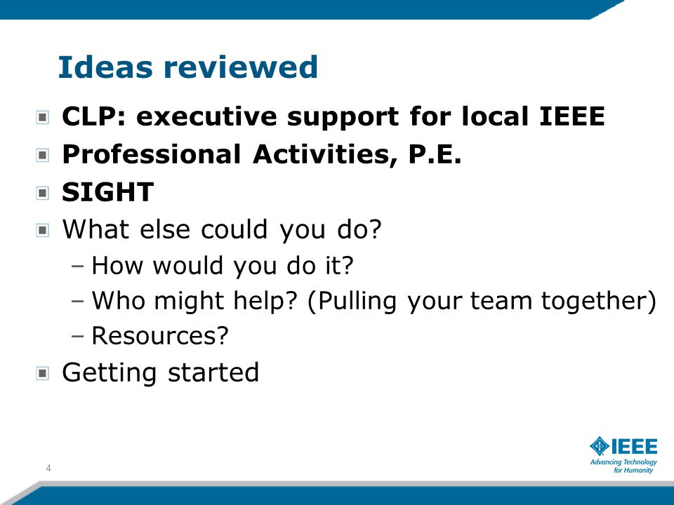 Ideas reviewed CLP: executive support for local IEEE Professional Activities, P.E. SIGHT What else could you do? –How would you do it? –Who might help