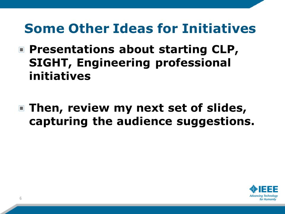 Some Other Ideas for Initiatives Presentations about starting CLP, SIGHT, Engineering professional initiatives Then, review my next set of slides, cap