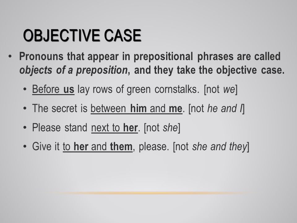 OBJECTIVE CASE Pronouns that appear in prepositional phrases are called objects of a preposition, and they take the objective case.