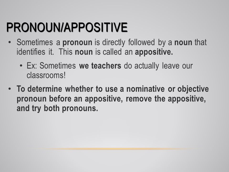 PRONOUN/APPOSITIVE Sometimes a pronoun is directly followed by a noun that identifies it. This noun is called an appositive. Ex: Sometimes we teachers
