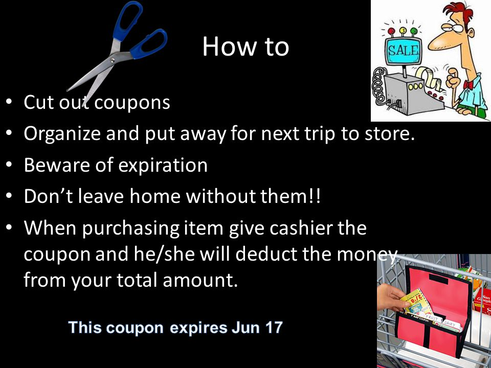 How to Cut out coupons Organize and put away for next trip to store.