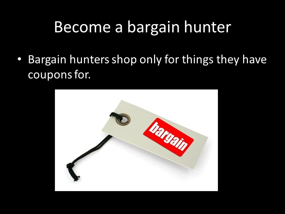 Become a bargain hunter Bargain hunters shop only for things they have coupons for.