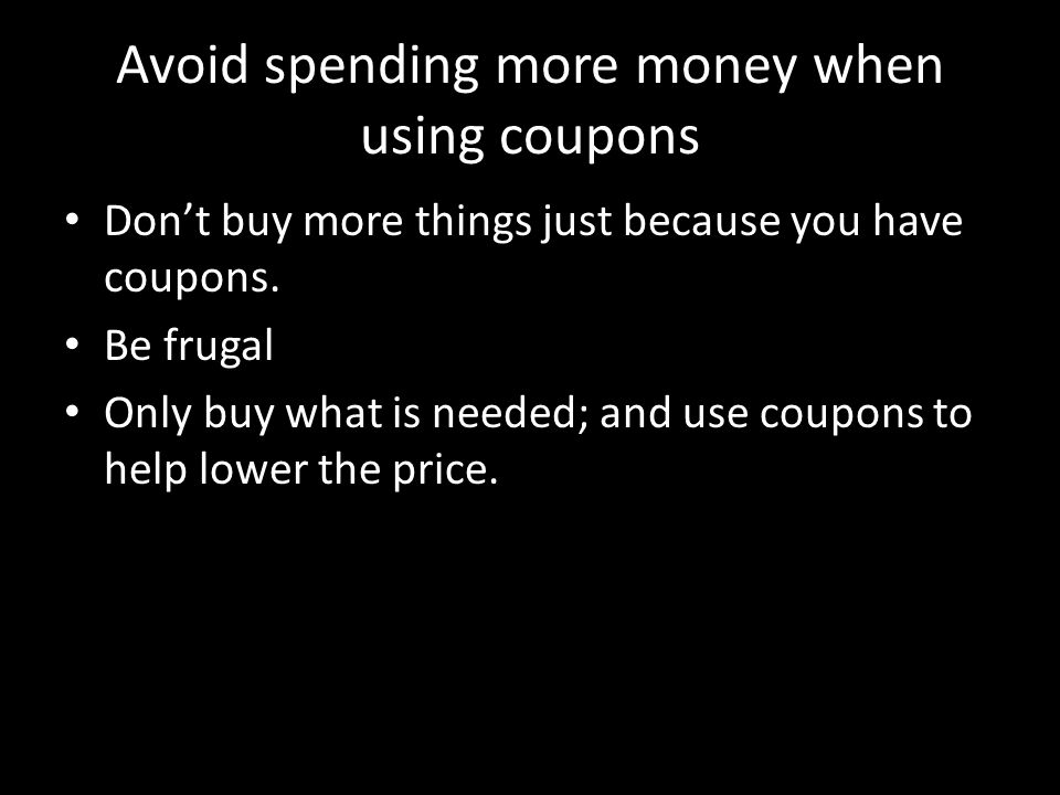 Avoid spending more money when using coupons Don't buy more things just because you have coupons.