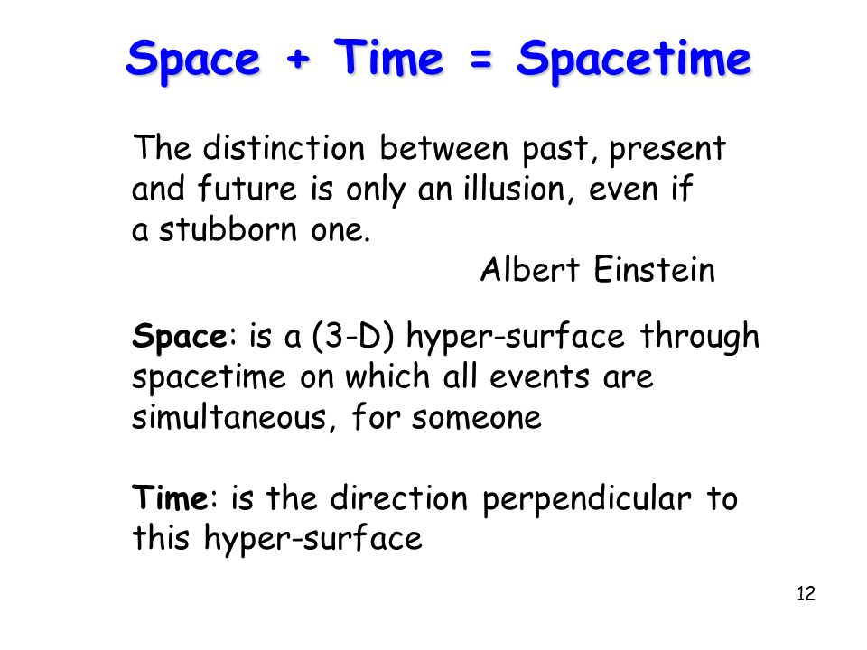 12 Space + Time = Spacetime The distinction between past, present and future is only an illusion, even if a stubborn one.