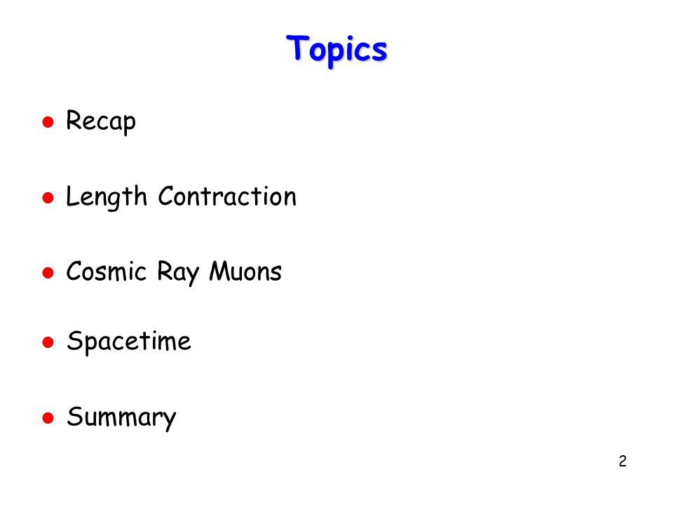 2 Topics l Recap l Length Contraction l Cosmic Ray Muons l Spacetime l Summary