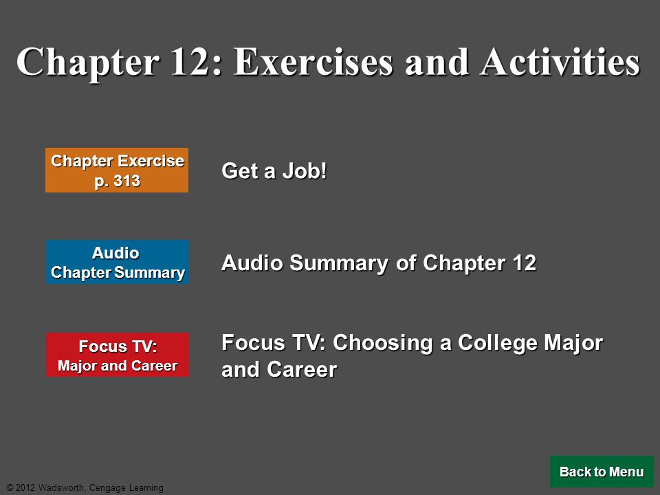 © 2012 Wadsworth, Cengage Learning Chapter 12: Exercises and Activities Get a Job! Audio Summary of Chapter 12 Focus TV: Choosing a College Major and
