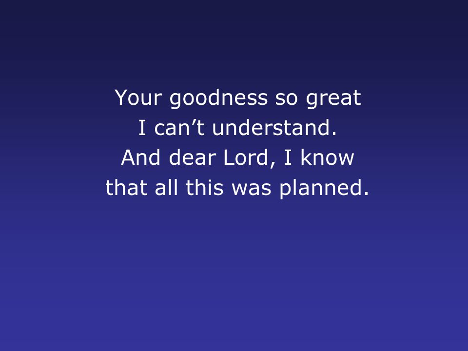 Your goodness so great I can't understand. And dear Lord, I know that all this was planned.