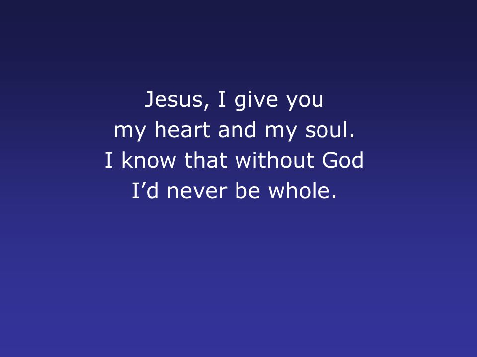 Jesus, I give you my heart and my soul. I know that without God I'd never be whole.
