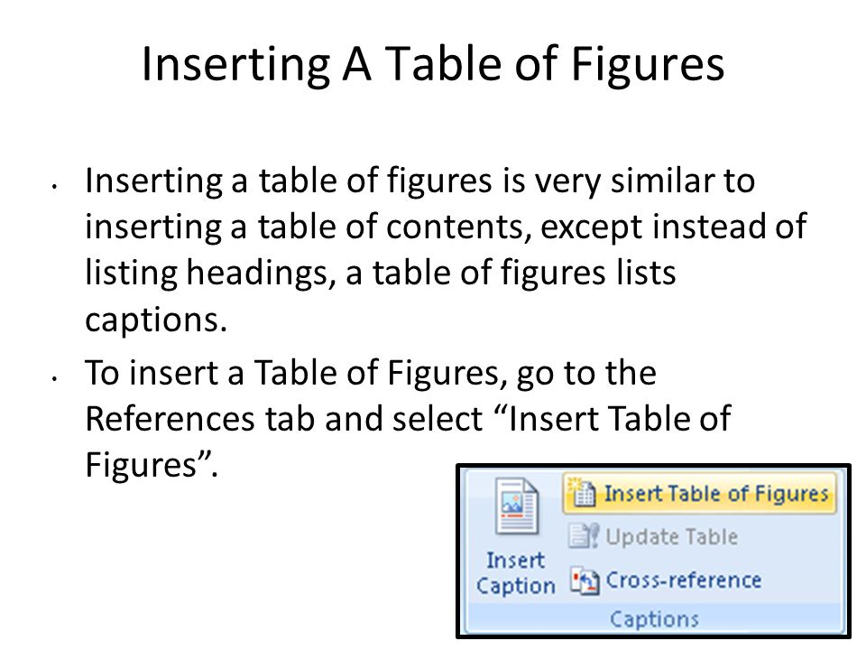 Inserting A Table of Figures Inserting a table of figures is very similar to inserting a table of contents, except instead of listing headings, a table of figures lists captions.
