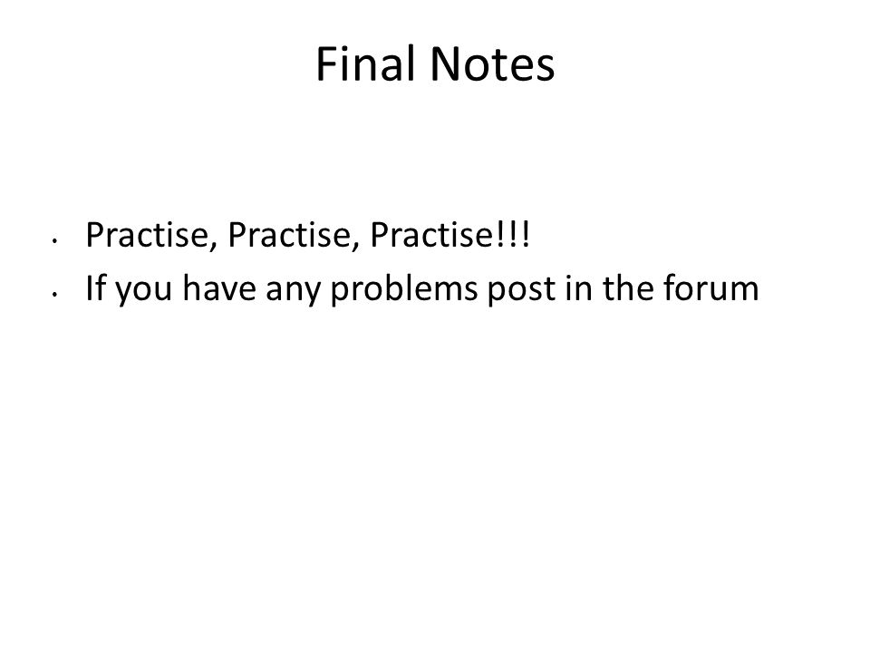 Final Notes Practise, Practise, Practise!!! If you have any problems post in the forum