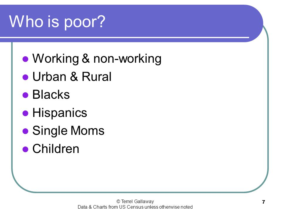 © Terrel Gallaway Data & Charts from US Census unless otherwise noted 7 Who is poor.