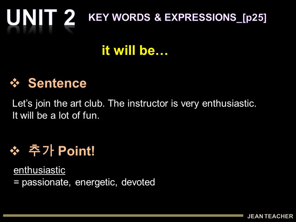 Let's join the art club. The instructor is very enthusiastic. It will be a lot of fun. enthusiastic = passionate, energetic, devoted it will be…  Sen