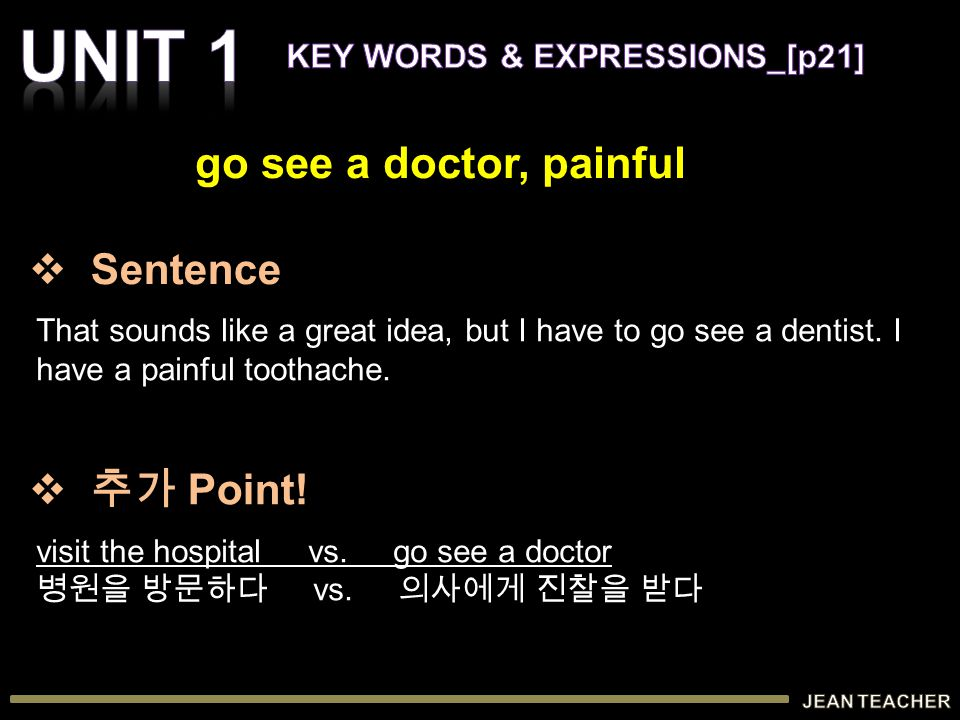 That sounds like a great idea, but I have to go see a dentist. I have a painful toothache. visit the hospital vs. go see a doctor 병원을 방문하다 vs. 의사에게 진찰