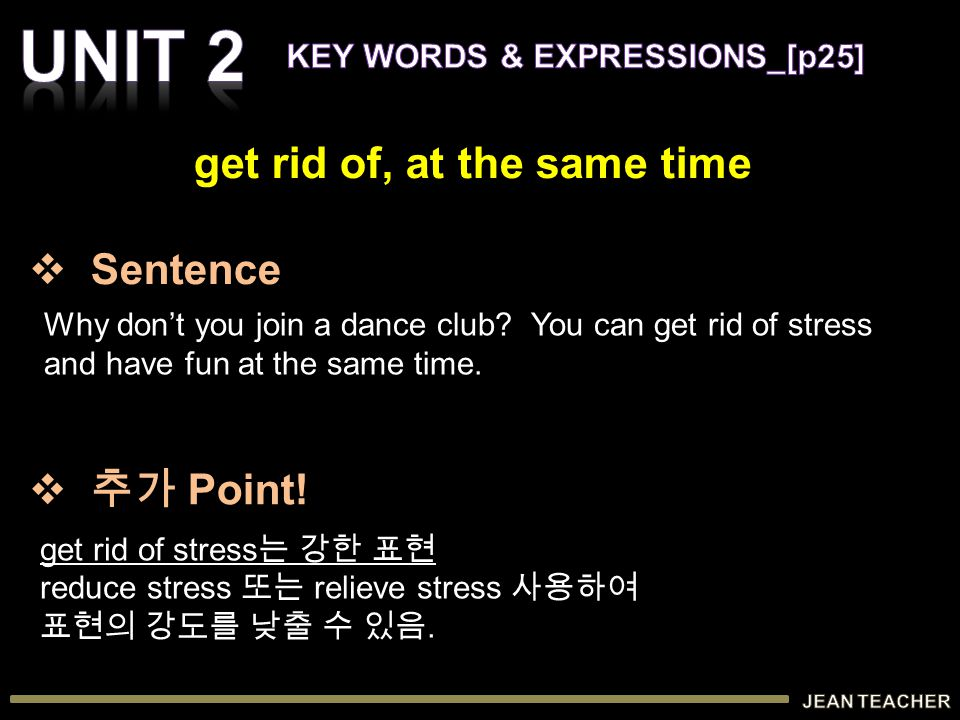 Why don't you join a dance club? You can get rid of stress and have fun at the same time. get rid of stress 는 강한 표현 reduce stress 또는 relieve stress 사용
