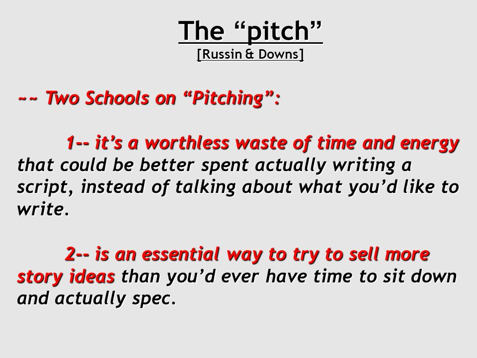 The pitch [Russin & Downs] ~~ Two Schools on Pitching : 1-- it's a worthless waste of time and energy that could be better spent actually writing a script, instead of talking about what you'd like to write.