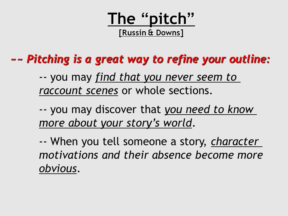 The pitch [Russin & Downs] ~~ Pitching is a great way to refine your outline: -- you may find that you never seem to raccount scenes or whole sections.