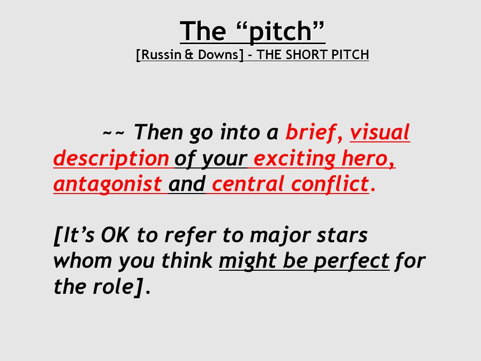The pitch [Russin & Downs] - THE SHORT PITCH ~~ Then outline the general course of the story, stopping to highlight two or three more of your most exciting scenes with a brief, visual description.