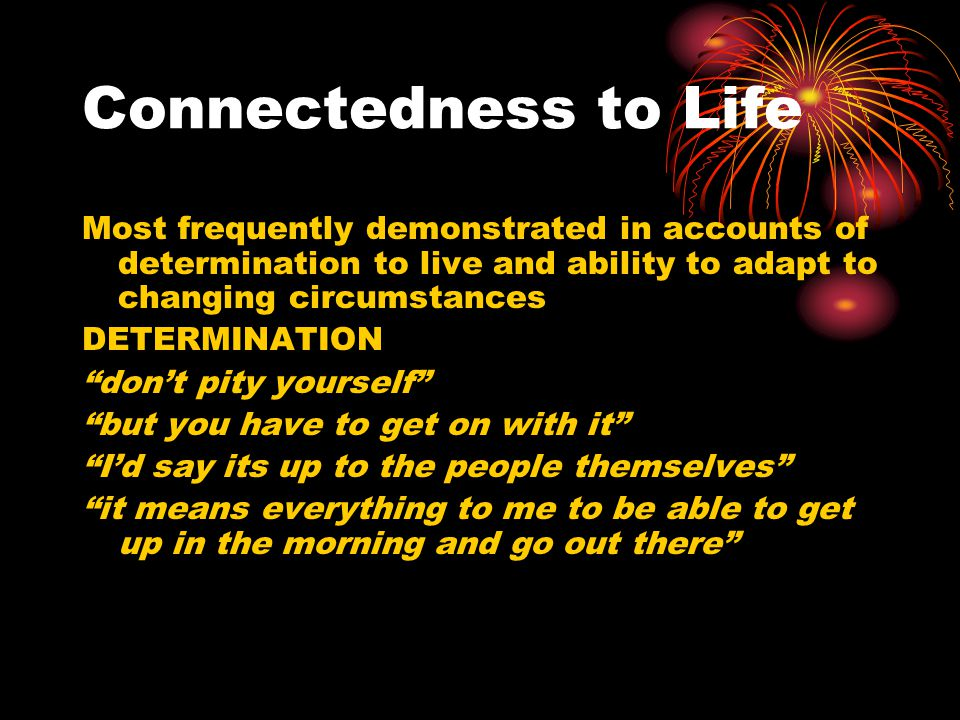"""Connectedness to Life Most frequently demonstrated in accounts of determination to live and ability to adapt to changing circumstances DETERMINATION """""""