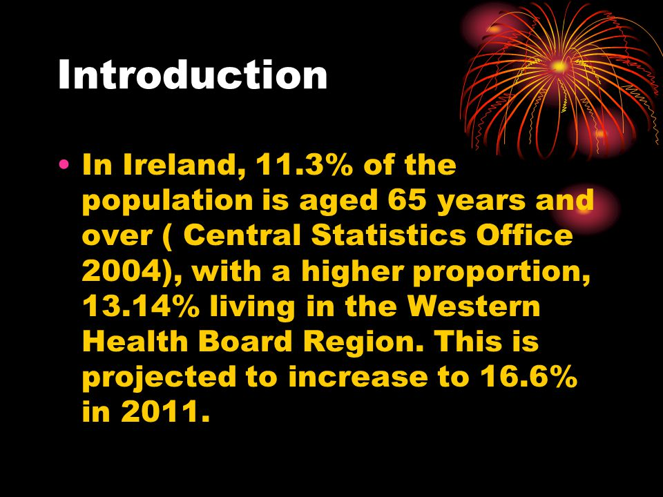 Introduction In Ireland, 11.3% of the population is aged 65 years and over ( Central Statistics Office 2004), with a higher proportion, 13.14% living