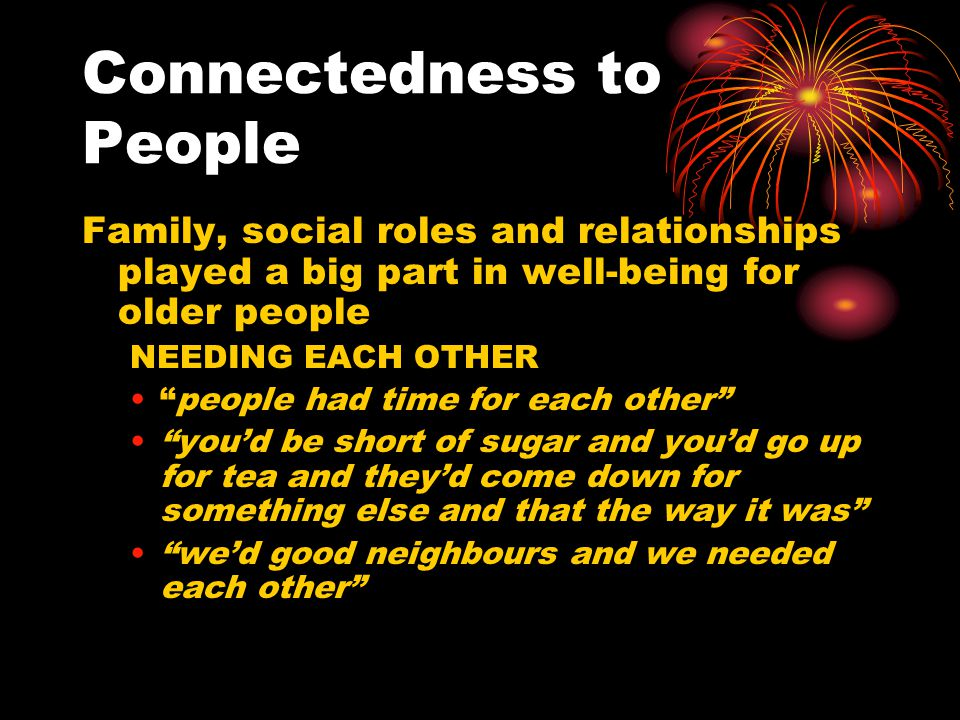 """Connectedness to People Family, social roles and relationships played a big part in well-being for older people NEEDING EACH OTHER """"people had time fo"""