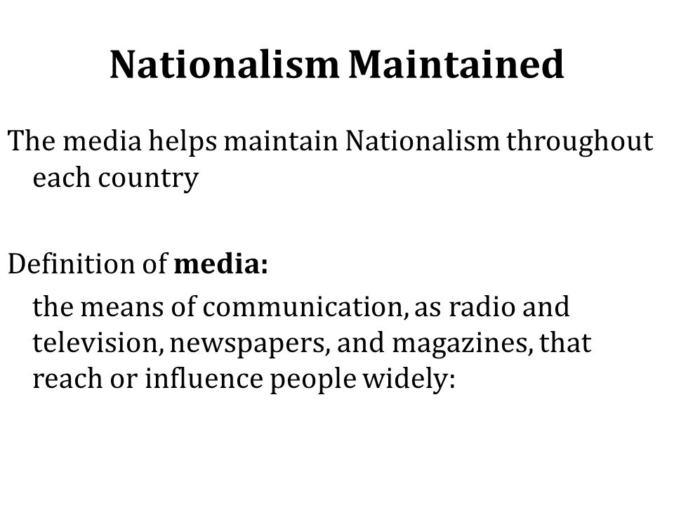 Nationalism Maintained The media helps maintain Nationalism throughout each country Definition of media: the means of communication, as radio and tele