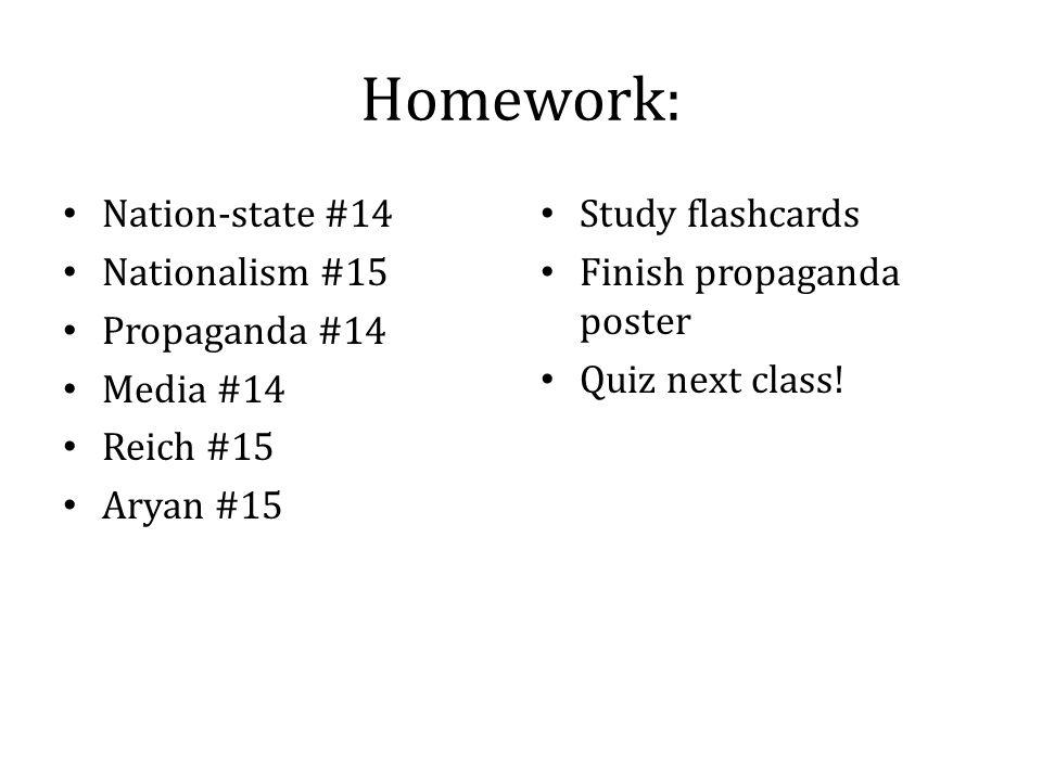 Homework: Nation-state #14 Nationalism #15 Propaganda #14 Media #14 Reich #15 Aryan #15 Study flashcards Finish propaganda poster Quiz next class!