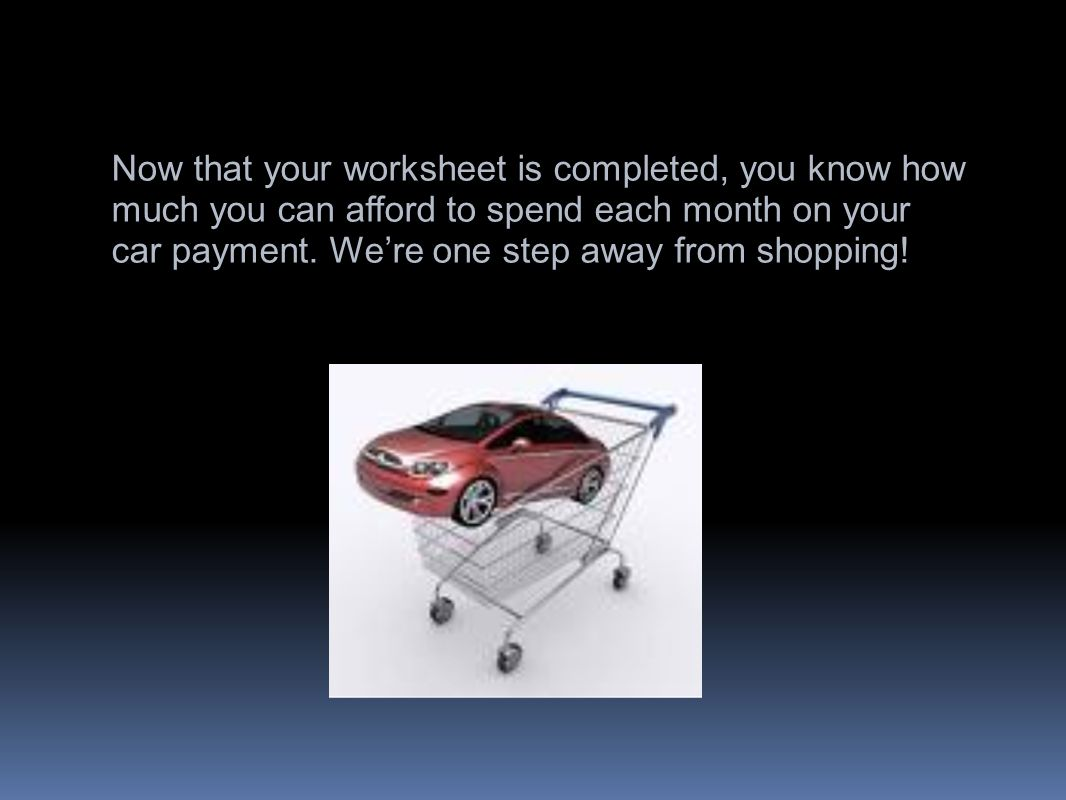 Now that your worksheet is completed, you know how much you can afford to spend each month on your car payment.