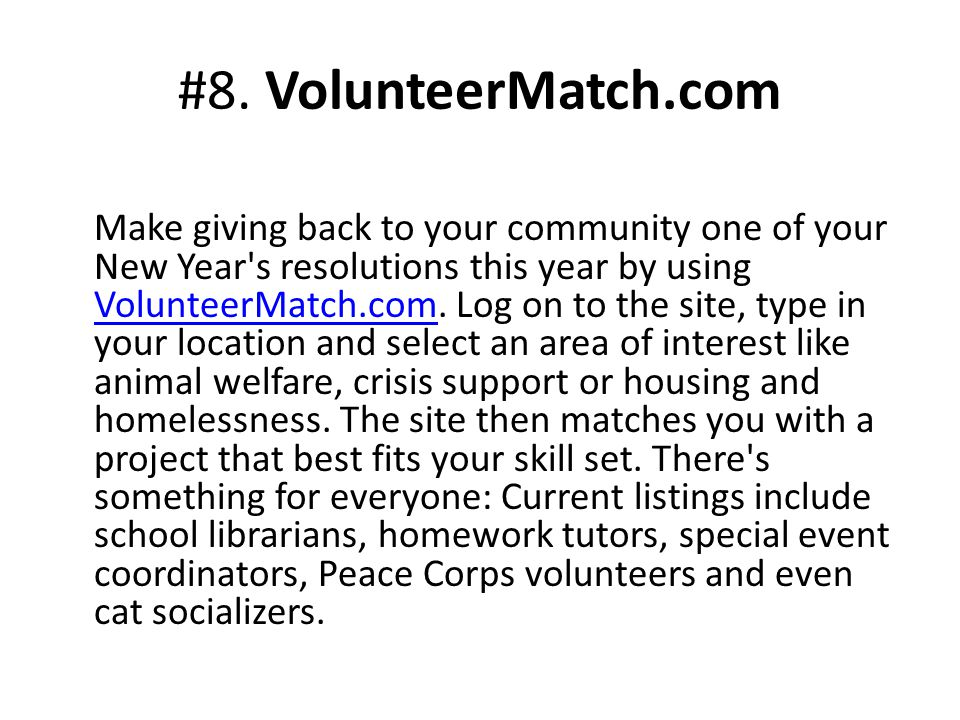 Make giving back to your community one of your New Year's resolutions this year by using VolunteerMatch.com. Log on to the site, type in your location