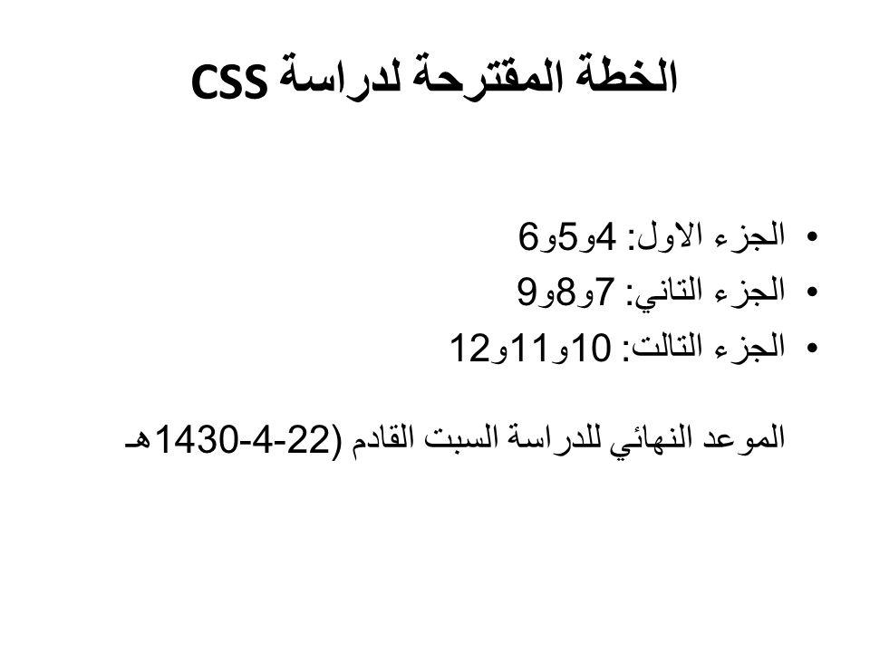 CSS الخطة المقترحة لدراسة الجزء الاول : 4 و 5 و 6 الجزء التاني : 7 و 8 و 9 الجزء التالت : 10 و 11 و 12 الموعد النهائي للدراسة السبت القادم (22-4-1430 هـ