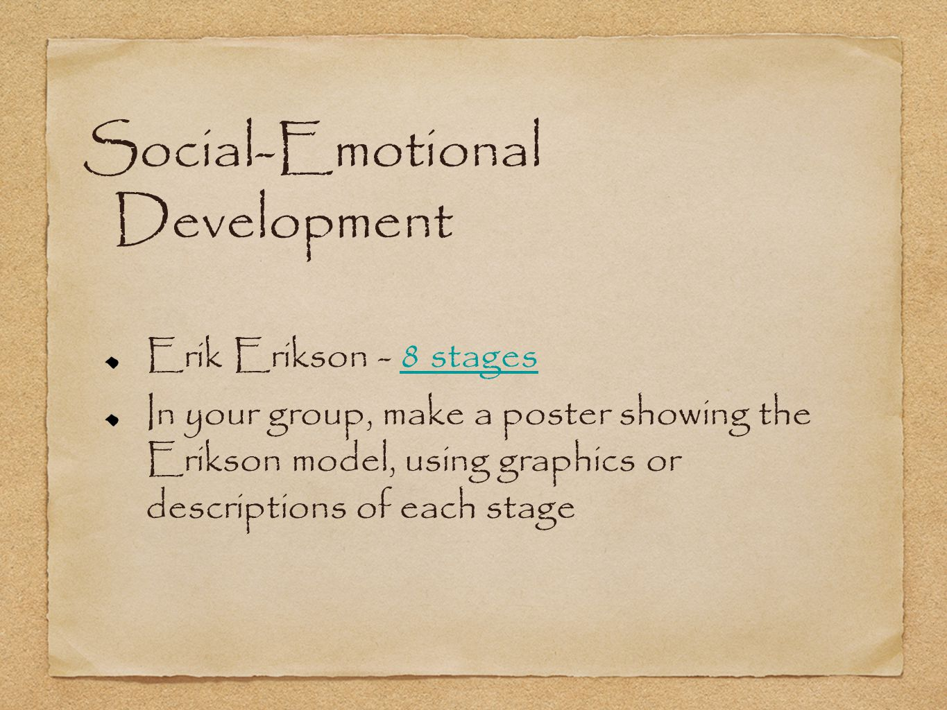 Social-Emotional Development Erik Erikson - 8 stages8 stages In your group, make a poster showing the Erikson model, using graphics or descriptions of each stage