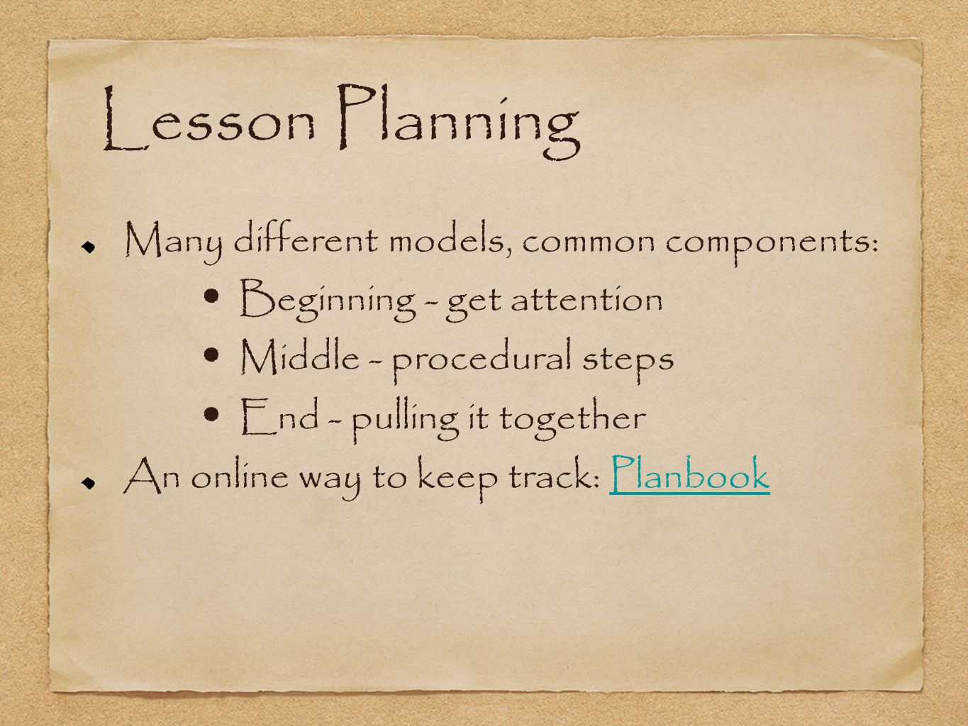 Lesson Planning Many different models, common components: Beginning - get attention Middle - procedural steps End - pulling it together An online way to keep track: PlanbookPlanbook