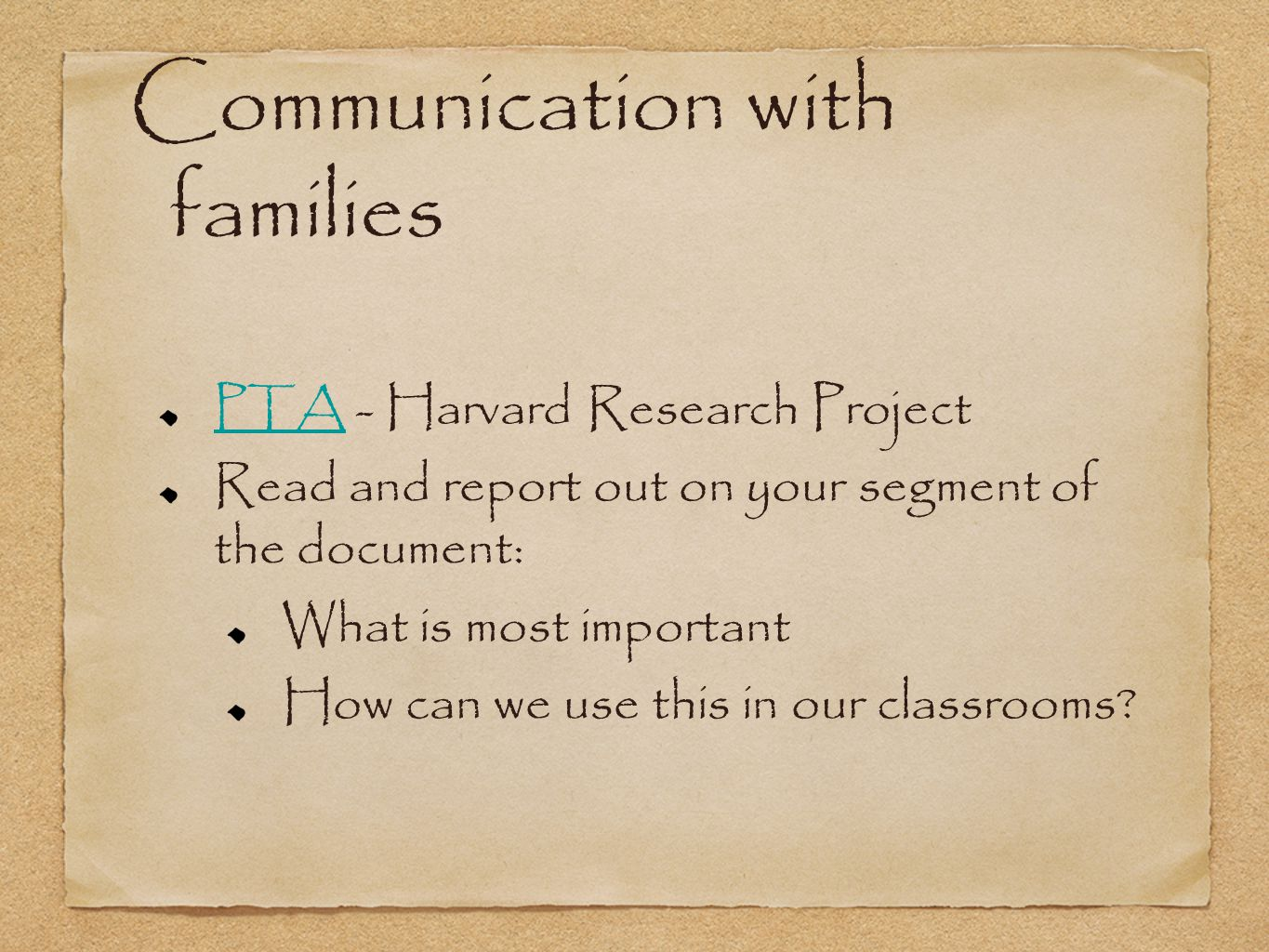 Communication with families PTA PTA - Harvard Research Project Read and report out on your segment of the document: What is most important How can we use this in our classrooms