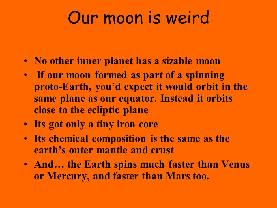 Our moon is weird No other inner planet has a sizable moon If our moon formed as part of a spinning proto-Earth, you'd expect it would orbit in the same plane as our equator.