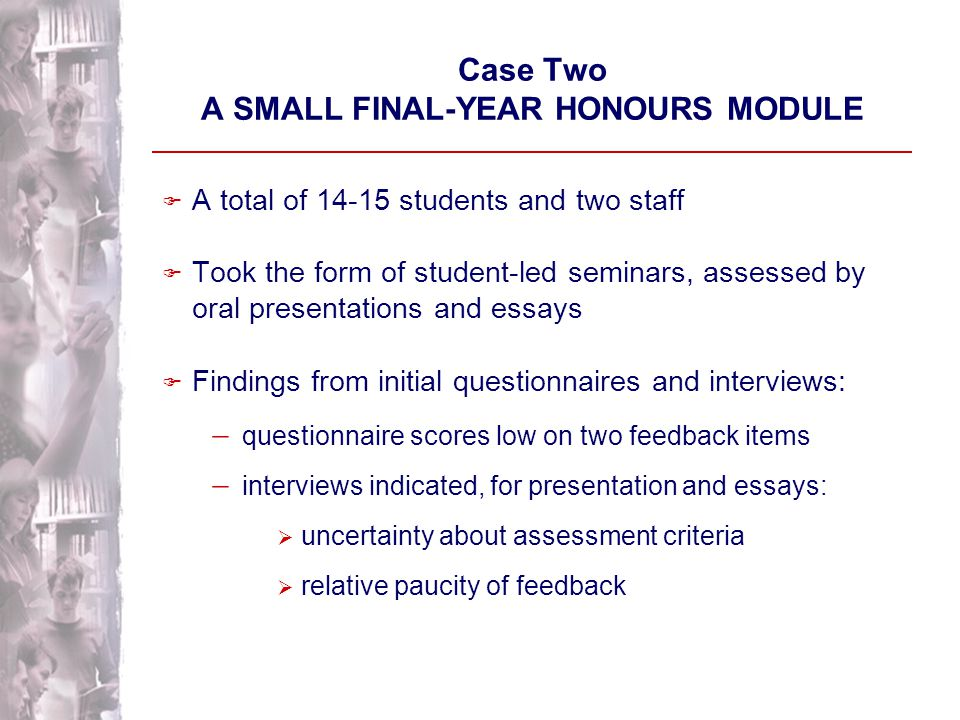 Case One: FINDINGS ON IMPACT [ With apparently highly similar student cohorts ] F More positive perceptions of advance guidance and feedback about the 'pertussis enigma' exercise in every interview following the introduction of the initiative F No evidence in the questionnaire data of impact across the module F Suggests difficulty of change across multiple assignments with many staff involved