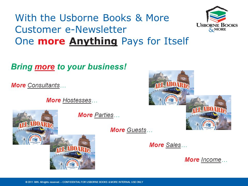 © 2011 IMN. All rights reserved. – CONFIDENTIAL FOR USBORNE BOOKS & MORE INTERNAL USE ONLY Bring more to your business! More Consultants… More Hostess
