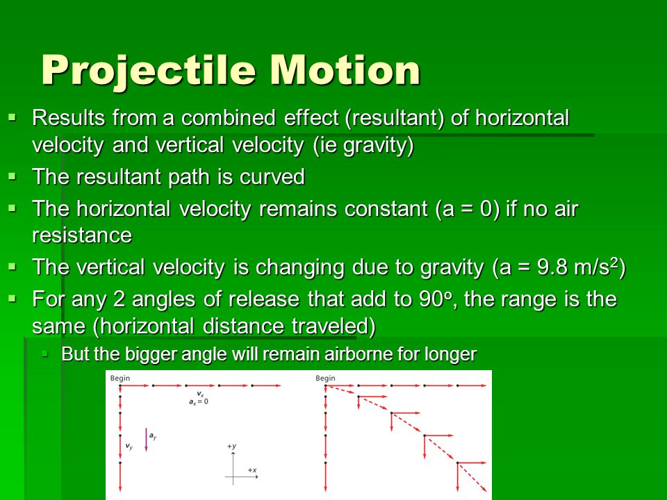 Projectile Motion  Results from a combined effect (resultant) of horizontal velocity and vertical velocity (ie gravity)  The resultant path is curve