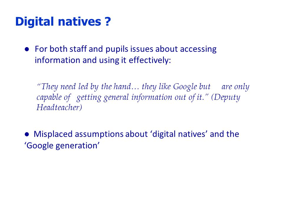 "Digital natives ? l For both staff and pupils issues about accessing information and using it effectively: ""They need led by the hand… they like Googl"