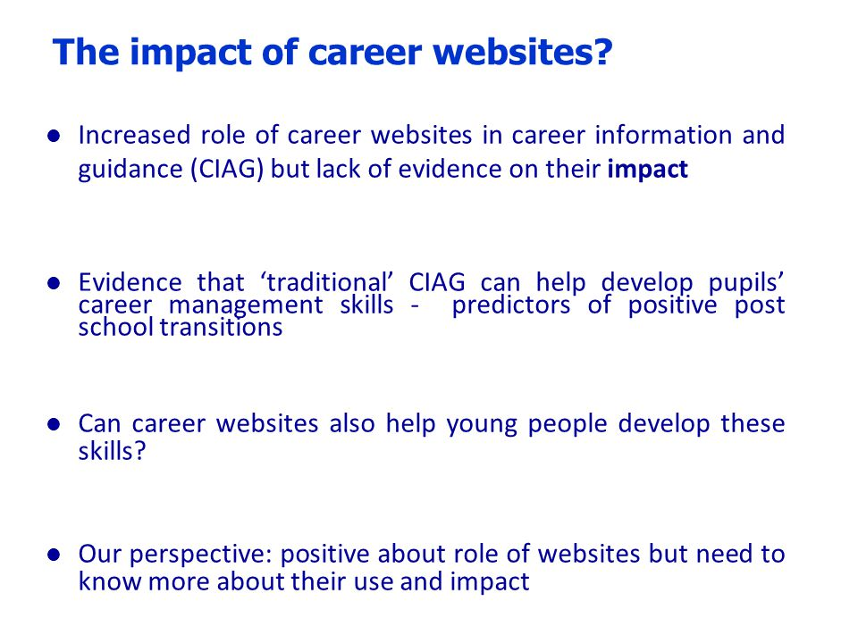 The impact of career websites? l Increased role of career websites in career information and guidance (CIAG) but lack of evidence on their impact l Ev