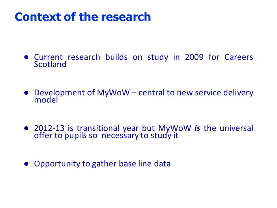 Context of the research l Current research builds on study in 2009 for Careers Scotland l Development of MyWoW – central to new service delivery model