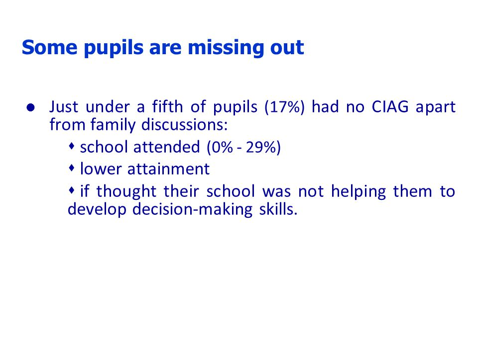Some pupils are missing out l Just under a fifth of pupils (17%) had no CIAG apart from family discussions:  school attended (0% - 29%)  lower attai