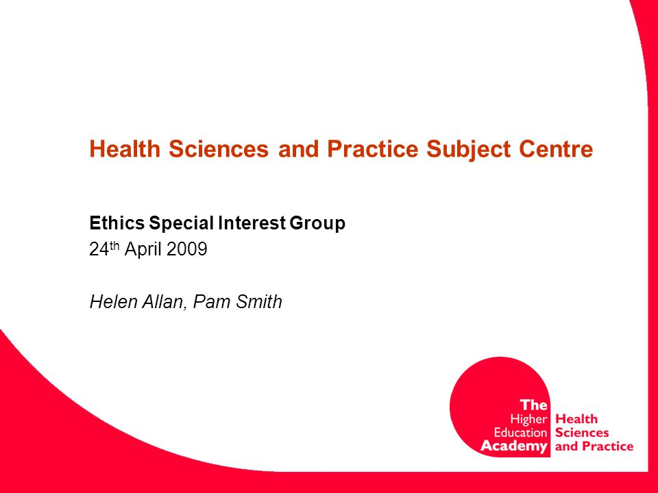 Health Sciences and Practice Subject Centre Ethics Special Interest Group 24 th April 2009 Helen Allan, Pam Smith