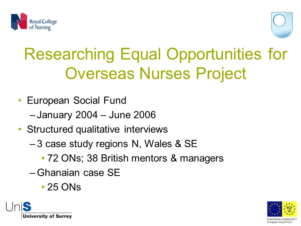 Researching Equal Opportunities for Overseas Nurses Project European Social Fund –January 2004 – June 2006 Structured qualitative interviews –3 case study regions N, Wales & SE 72 ONs; 38 British mentors & managers –Ghanaian case SE 25 ONs