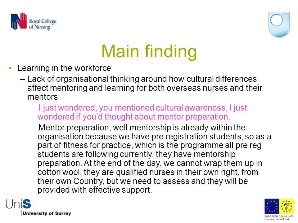 Main finding Learning in the workforce –Lack of organisational thinking around how cultural differences affect mentoring and learning for both overseas nurses and their mentors I just wondered, you mentioned cultural awareness, I just wondered if you'd thought about mentor preparation.