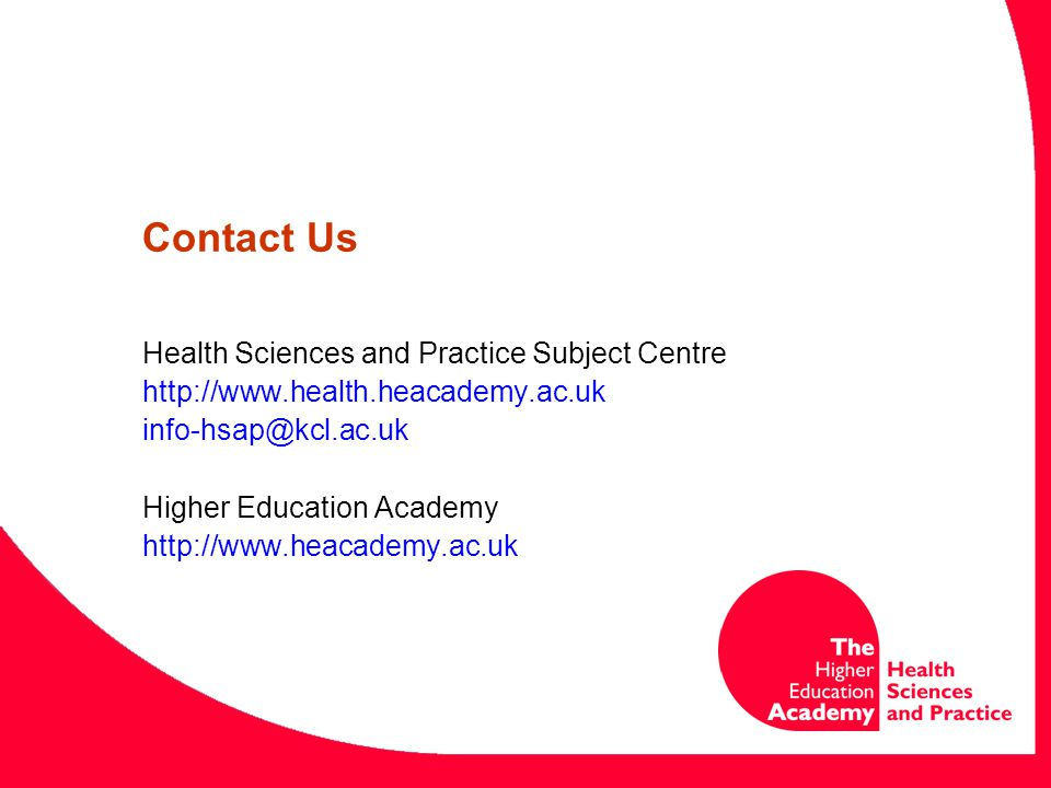 Contact Us Health Sciences and Practice Subject Centre http://www.health.heacademy.ac.uk info-hsap@kcl.ac.uk Higher Education Academy http://www.heaca