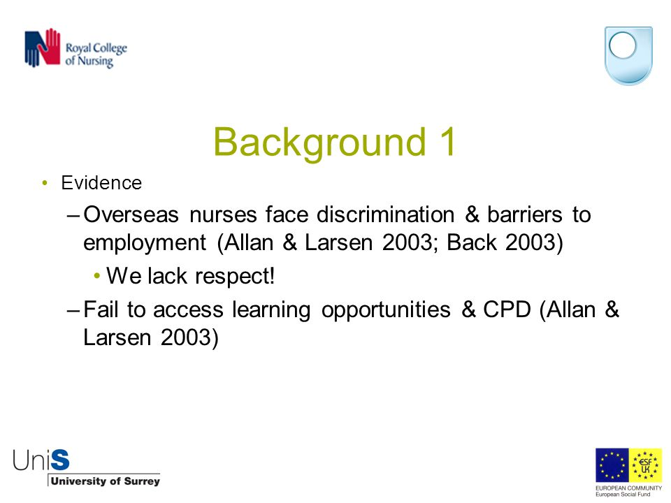 Background 1 Evidence –Overseas nurses face discrimination & barriers to employment (Allan & Larsen 2003; Back 2003) We lack respect! –Fail to access